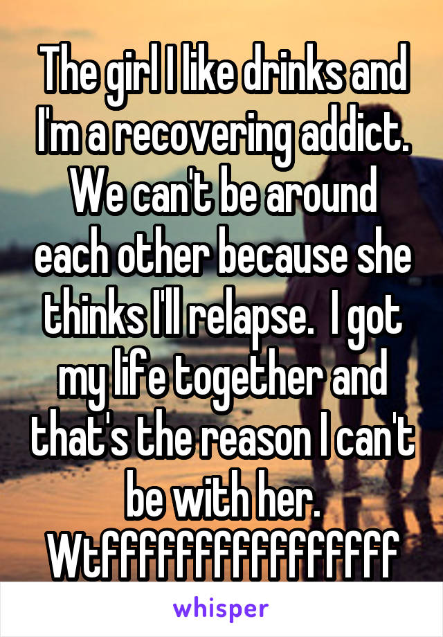 The girl I like drinks and I'm a recovering addict. We can't be around each other because she thinks I'll relapse.  I got my life together and that's the reason I can't be with her. Wtffffffffffffffff
