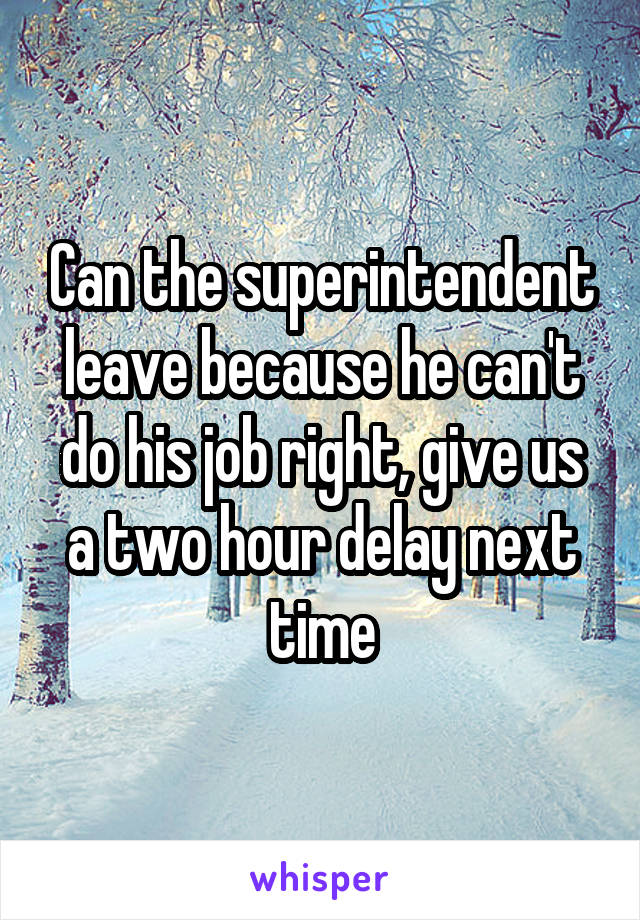 Can the superintendent leave because he can't do his job right, give us a two hour delay next time