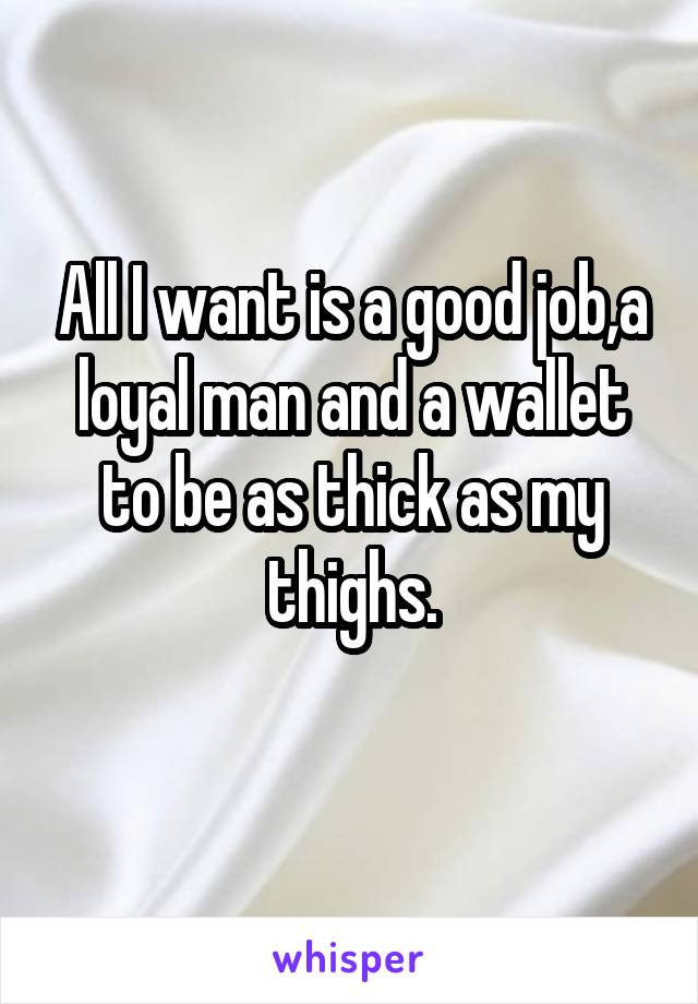 All I want is a good job,a loyal man and a wallet to be as thick as my thighs.