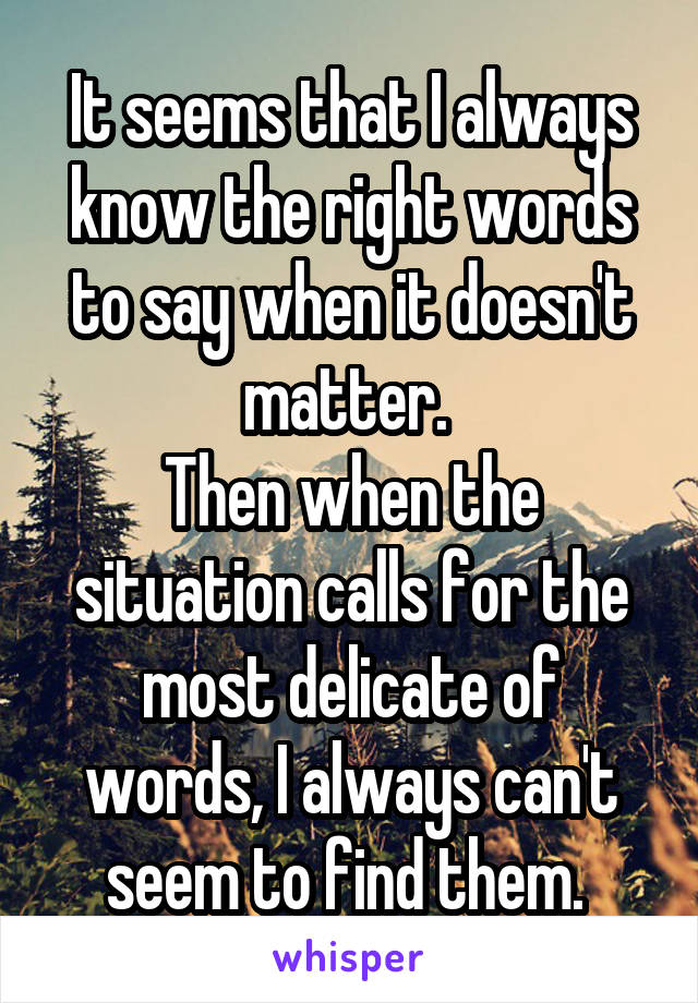 It seems that I always know the right words to say when it doesn't matter.  Then when the situation calls for the most delicate of words, I always can't seem to find them.