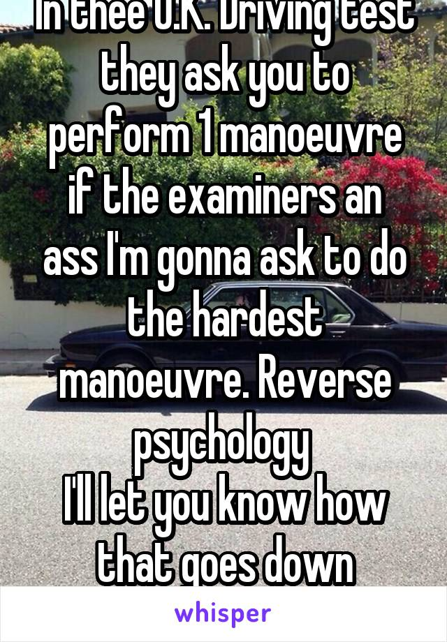 In thee U.K. Driving test they ask you to perform 1 manoeuvre if the examiners an ass I'm gonna ask to do the hardest manoeuvre. Reverse psychology  I'll let you know how that goes down