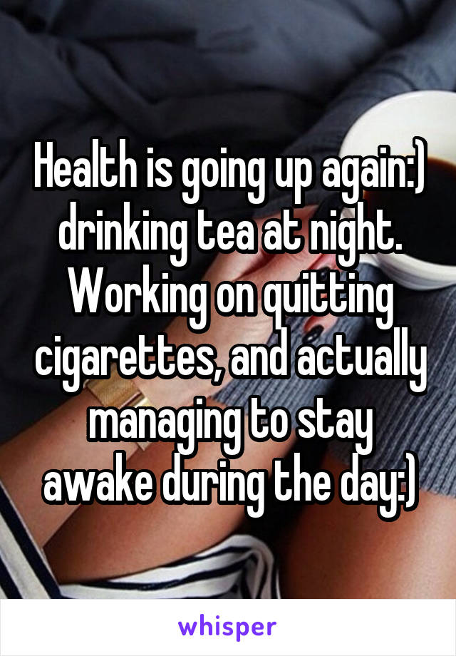 Health is going up again:) drinking tea at night. Working on quitting cigarettes, and actually managing to stay awake during the day:)