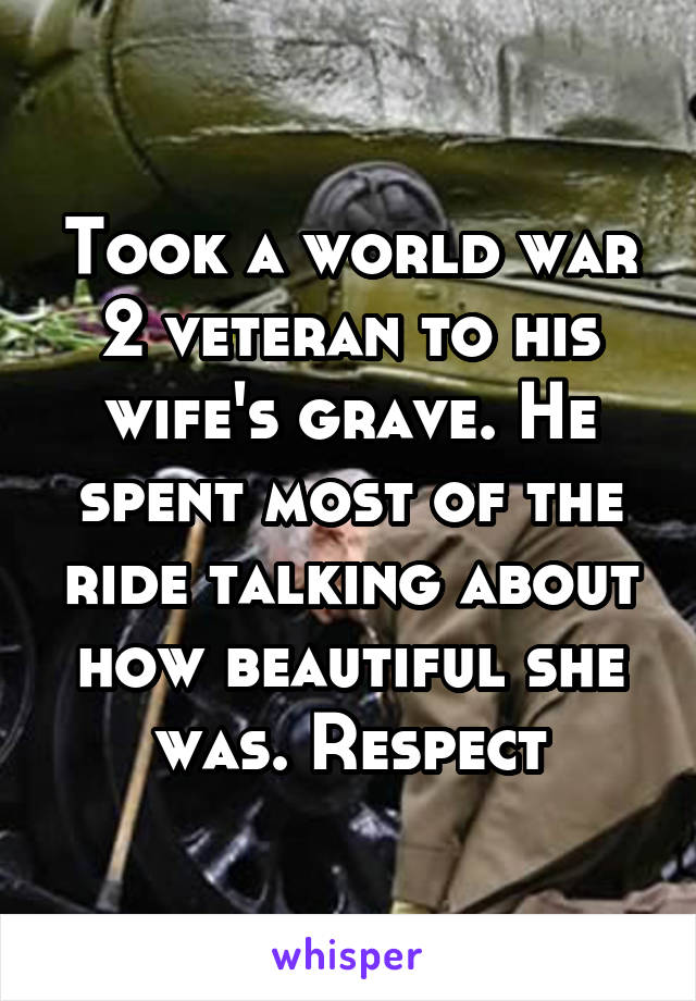 Took a world war 2 veteran to his wife's grave. He spent most of the ride talking about how beautiful she was. Respect