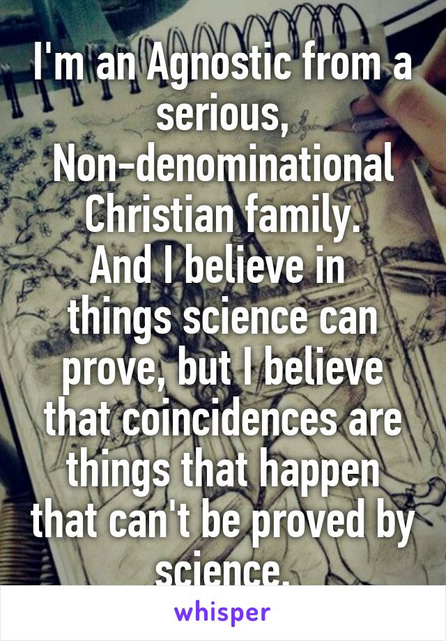 I'm an Agnostic from a serious, Non-denominational Christian family. And I believe in  things science can prove, but I believe that coincidences are things that happen that can't be proved by science.