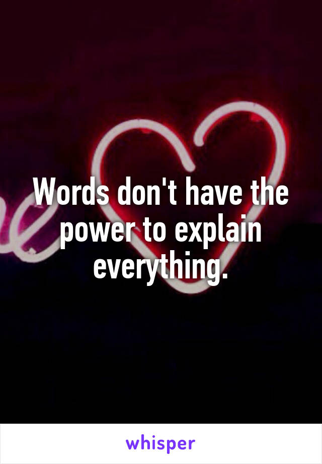 Words don't have the power to explain everything.