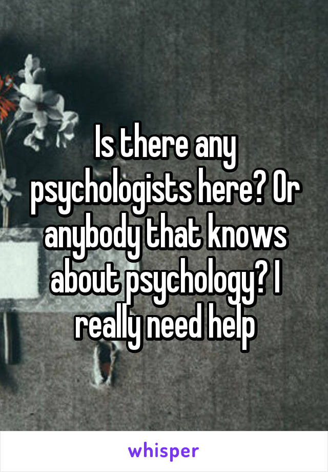 Is there any psychologists here? Or anybody that knows about psychology? I really need help