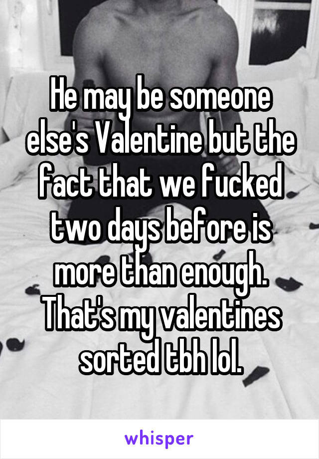 He may be someone else's Valentine but the fact that we fucked two days before is more than enough. That's my valentines sorted tbh lol.