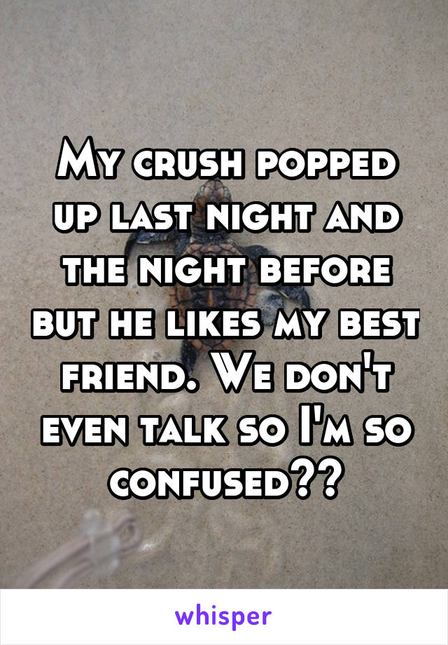 My crush popped up last night and the night before but he likes my best friend. We don't even talk so I'm so confused??