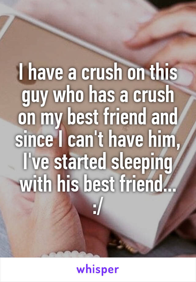 I have a crush on this guy who has a crush on my best friend and since I can't have him, I've started sleeping with his best friend... :/
