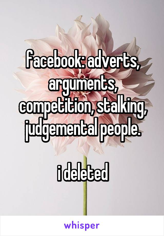 facebook: adverts, arguments, competition, stalking, judgemental people.  i deleted