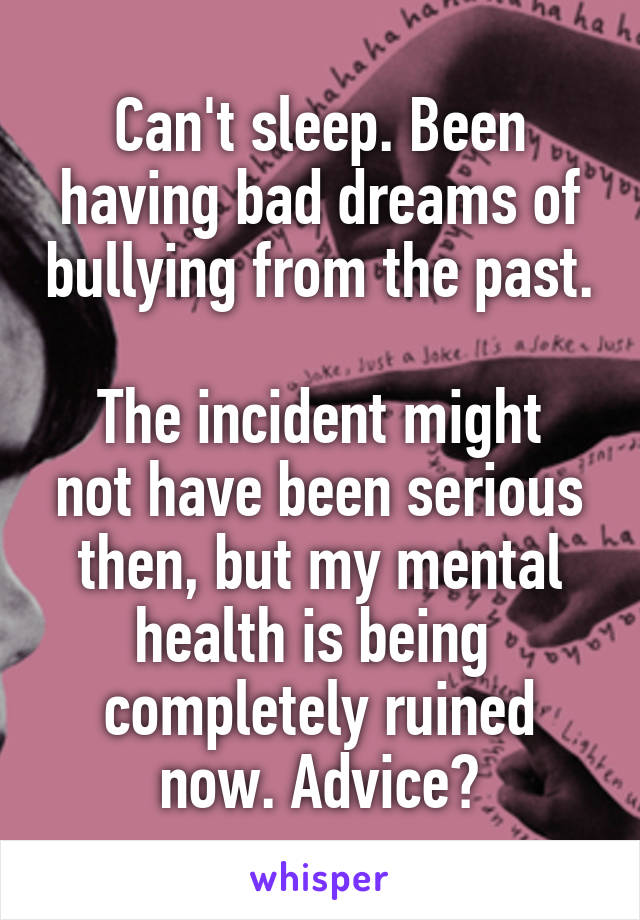 Can't sleep. Been having bad dreams of bullying from the past.  The incident might not have been serious then, but my mental health is being  completely ruined now. Advice?