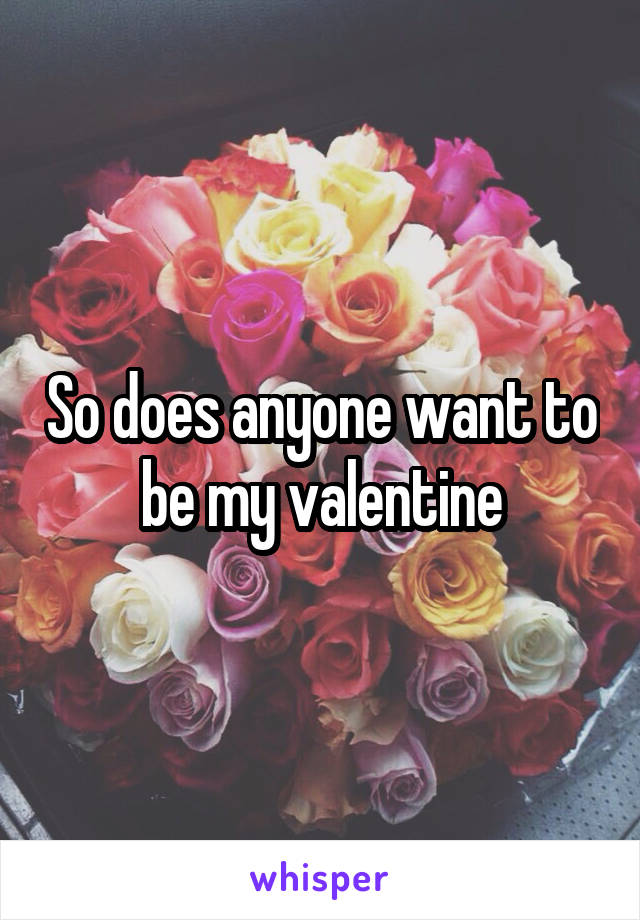 So does anyone want to be my valentine
