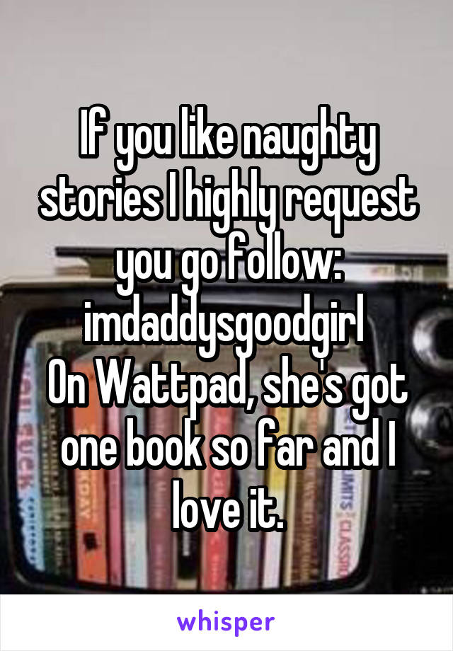 If you like naughty stories I highly request you go follow: imdaddysgoodgirl  On Wattpad, she's got one book so far and I love it.