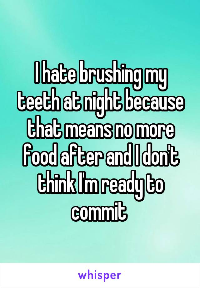 I hate brushing my teeth at night because that means no more food after and I don't think I'm ready to commit