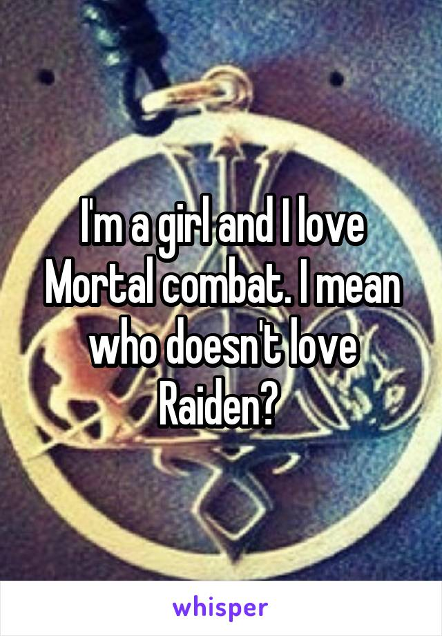 I'm a girl and I love Mortal combat. I mean who doesn't love Raiden?