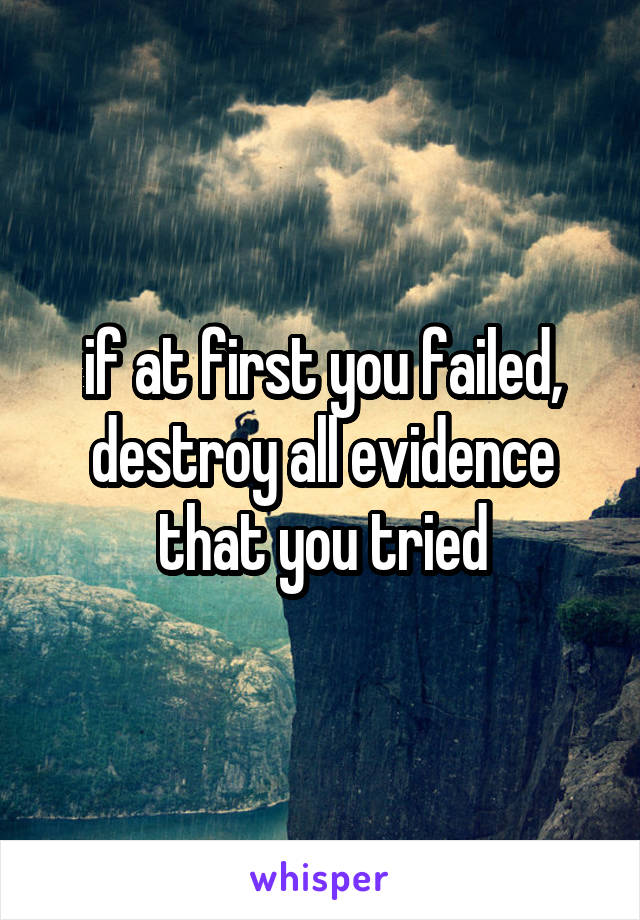 if at first you failed, destroy all evidence that you tried