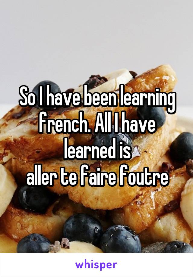 So I have been learning french. All I have learned is aller te faire foutre