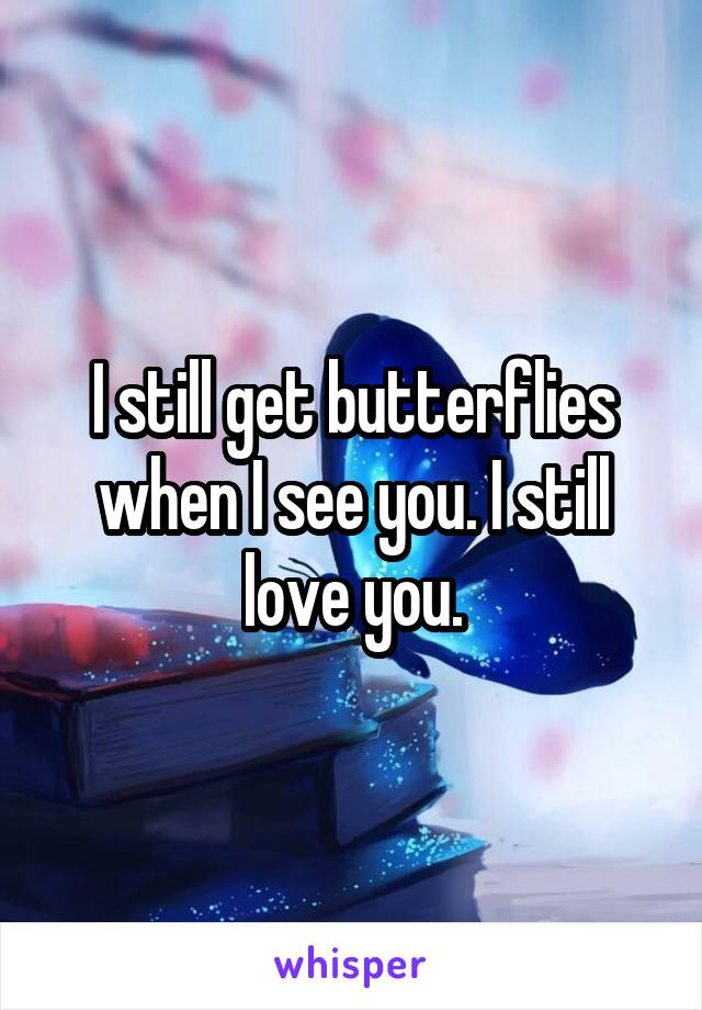 I still get butterflies when I see you. I still love you.