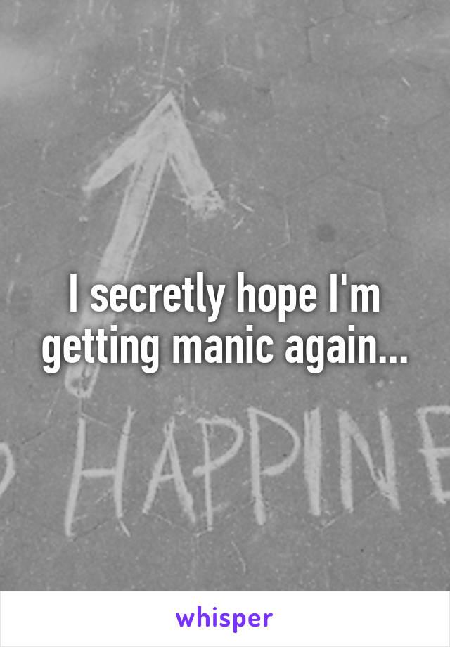 I secretly hope I'm getting manic again...