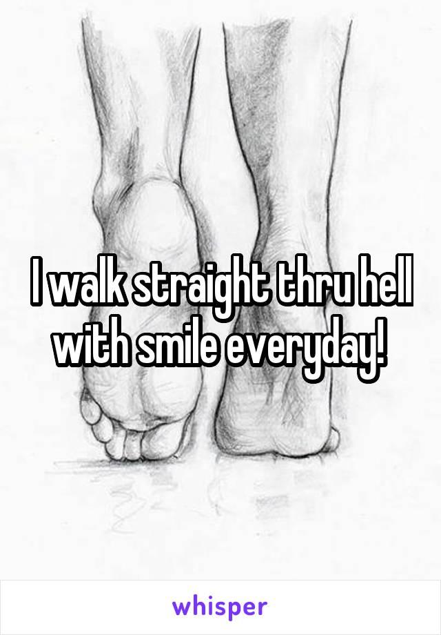 I walk straight thru hell with smile everyday!