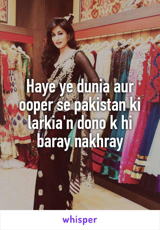Haye ye dunia aur ooper se pakistan ki larkia'n dono k hi baray nakhray