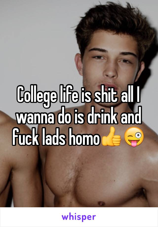 College life is shit all I wanna do is drink and fuck lads homo👍😜