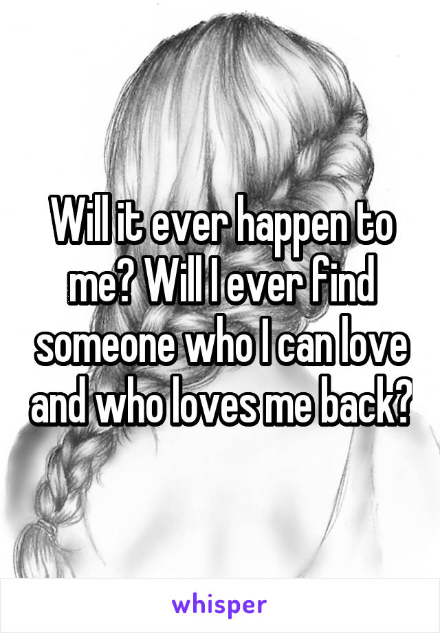 Will it ever happen to me? Will I ever find someone who I can love and who loves me back?