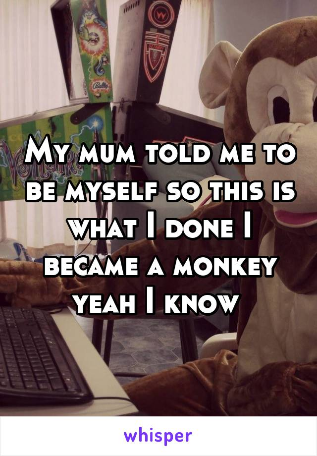 My mum told me to be myself so this is what I done I became a monkey yeah I know