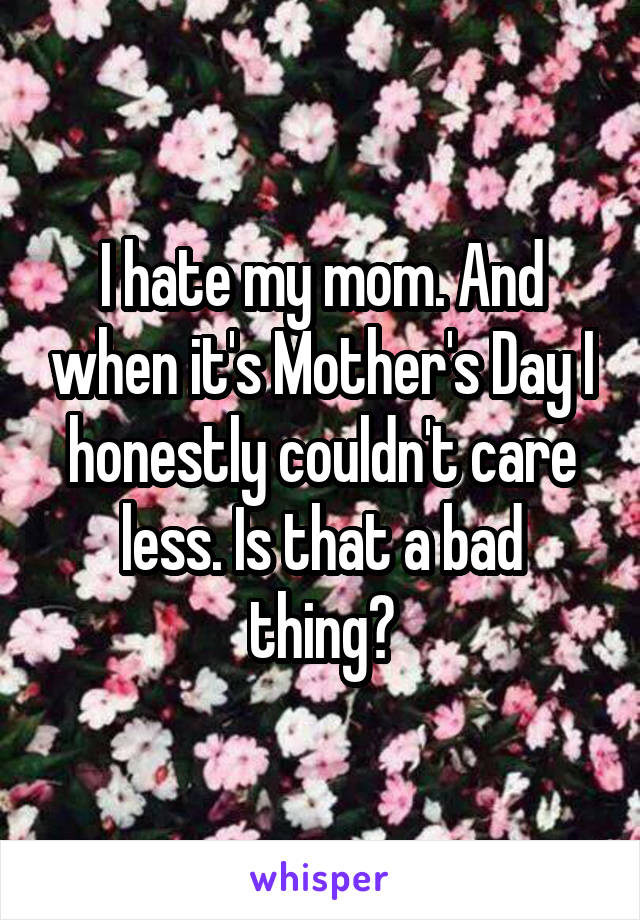 I hate my mom. And when it's Mother's Day I honestly couldn't care less. Is that a bad thing?