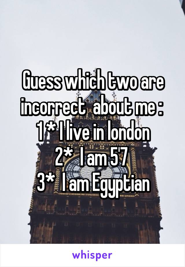 Guess which two are incorrect  about me :  1 * I live in london 2*  I am 5'7  3*  I am Egyptian