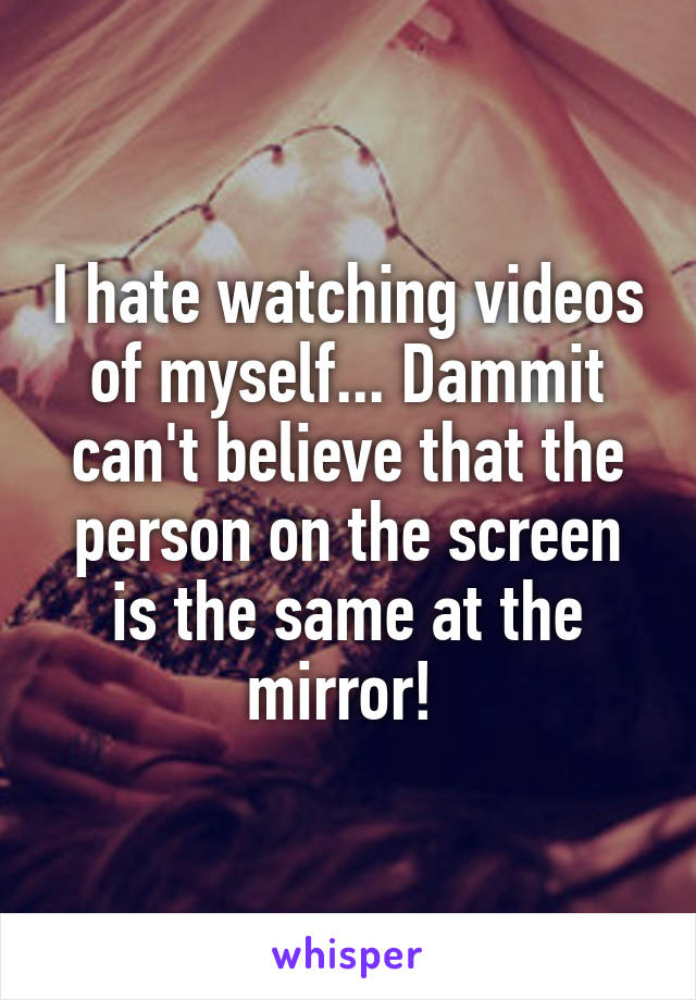 I hate watching videos of myself... Dammit can't believe that the person on the screen is the same at the mirror!