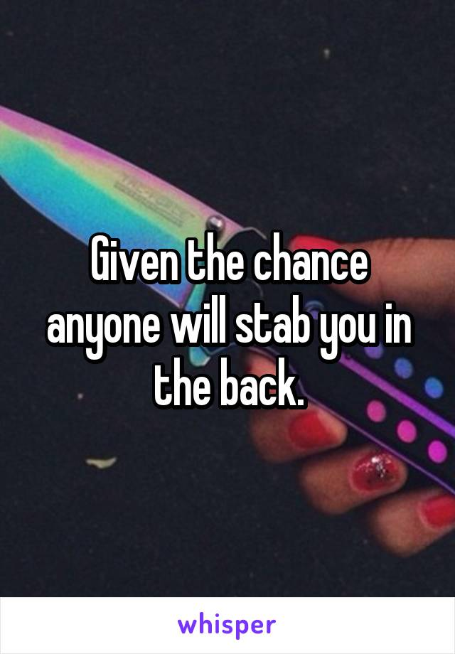 Given the chance anyone will stab you in the back.