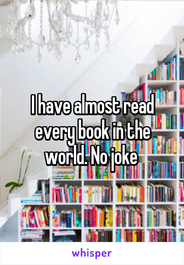 I have almost read every book in the world. No joke