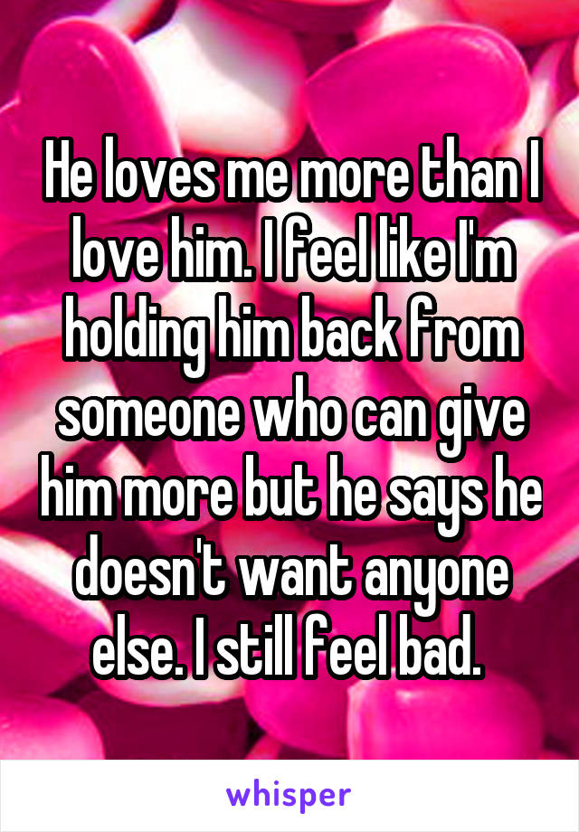 He loves me more than I love him. I feel like I'm holding him back from someone who can give him more but he says he doesn't want anyone else. I still feel bad.