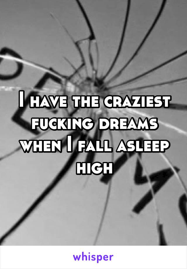I have the craziest fucking dreams when I fall asleep high