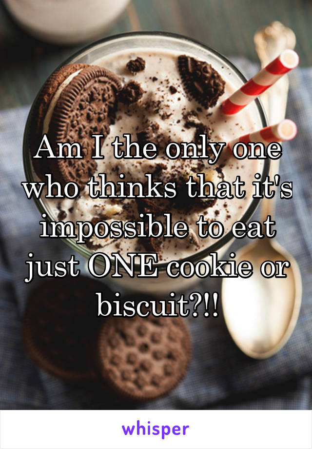 Am I the only one who thinks that it's impossible to eat just ONE cookie or biscuit?!!
