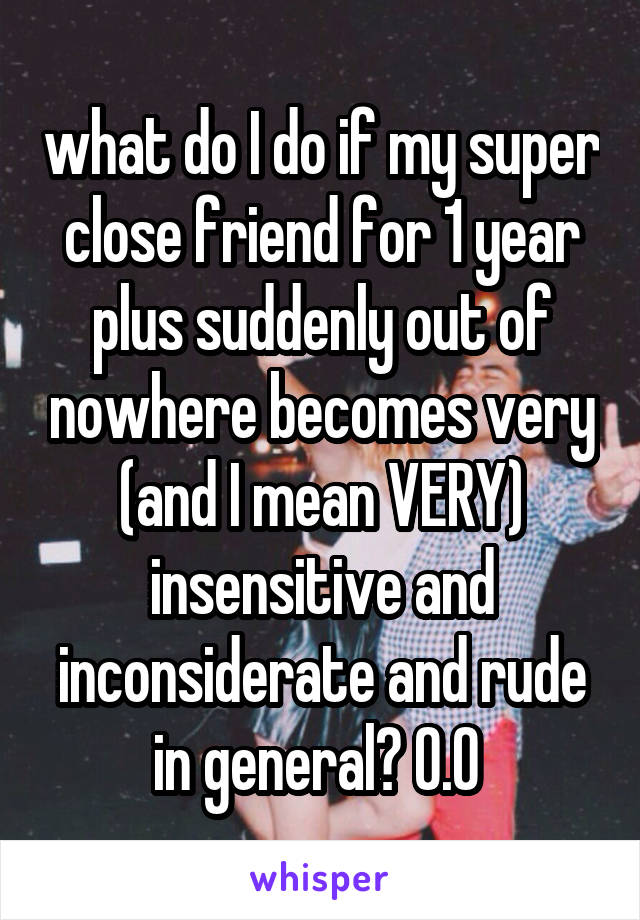 what do I do if my super close friend for 1 year plus suddenly out of nowhere becomes very (and I mean VERY) insensitive and inconsiderate and rude in general? O.O