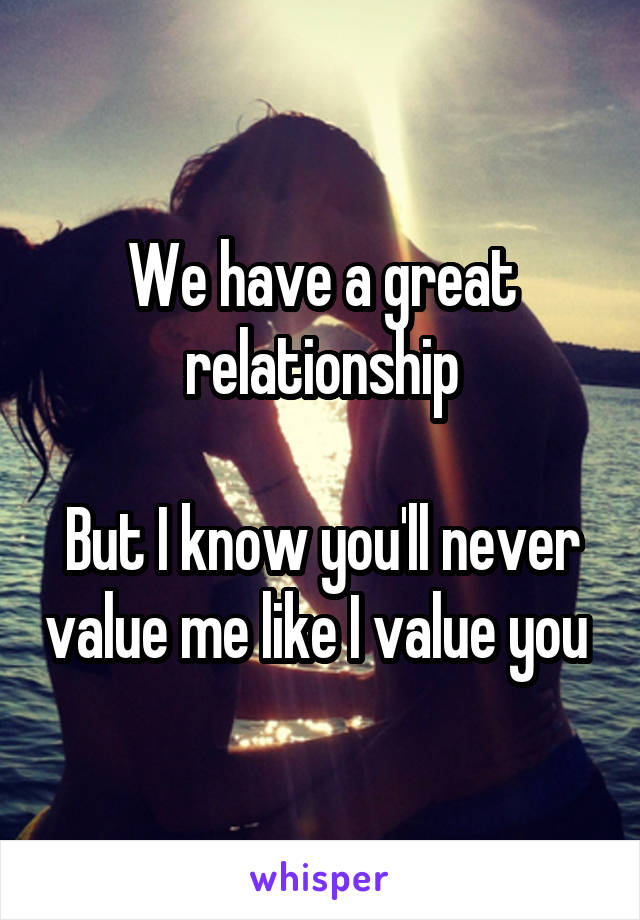 We have a great relationship  But I know you'll never value me like I value you