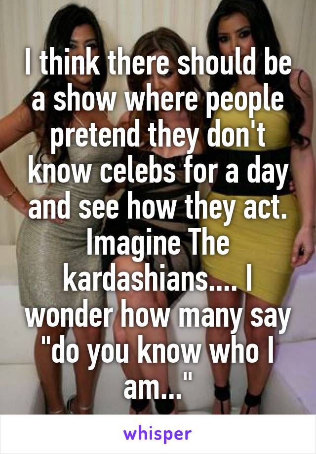 "I think there should be a show where people pretend they don't know celebs for a day and see how they act. Imagine The kardashians.... I wonder how many say ""do you know who I am..."""