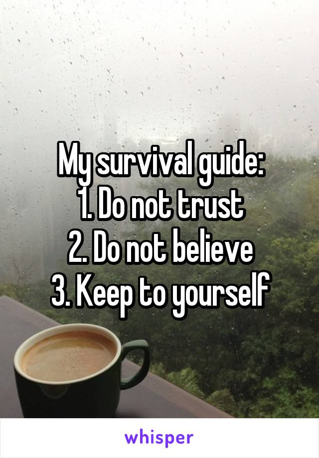 My survival guide: 1. Do not trust 2. Do not believe 3. Keep to yourself