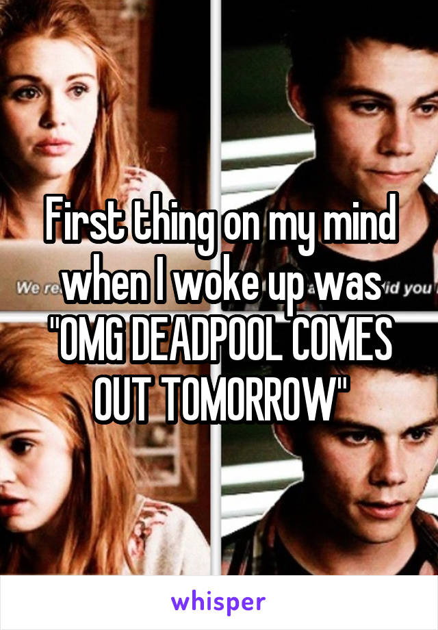 """First thing on my mind when I woke up was """"OMG DEADPOOL COMES OUT TOMORROW"""""""