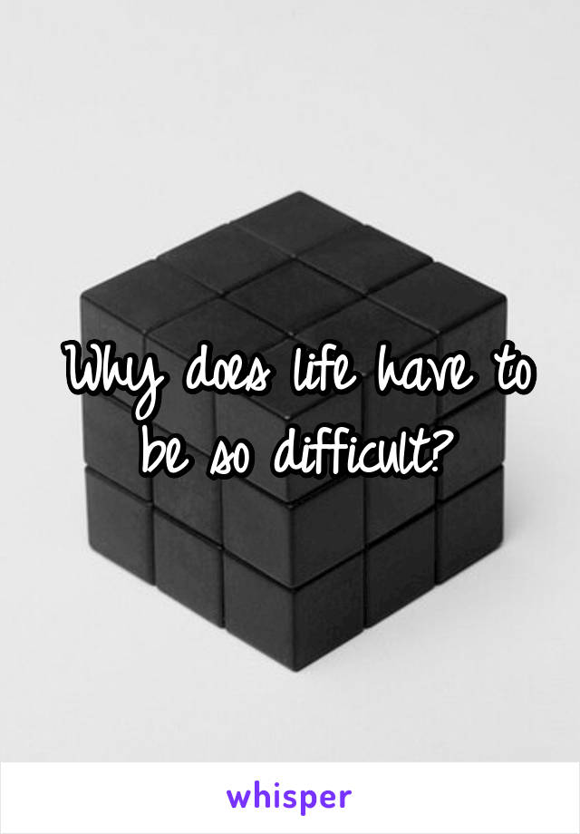 Why does life have to be so difficult?