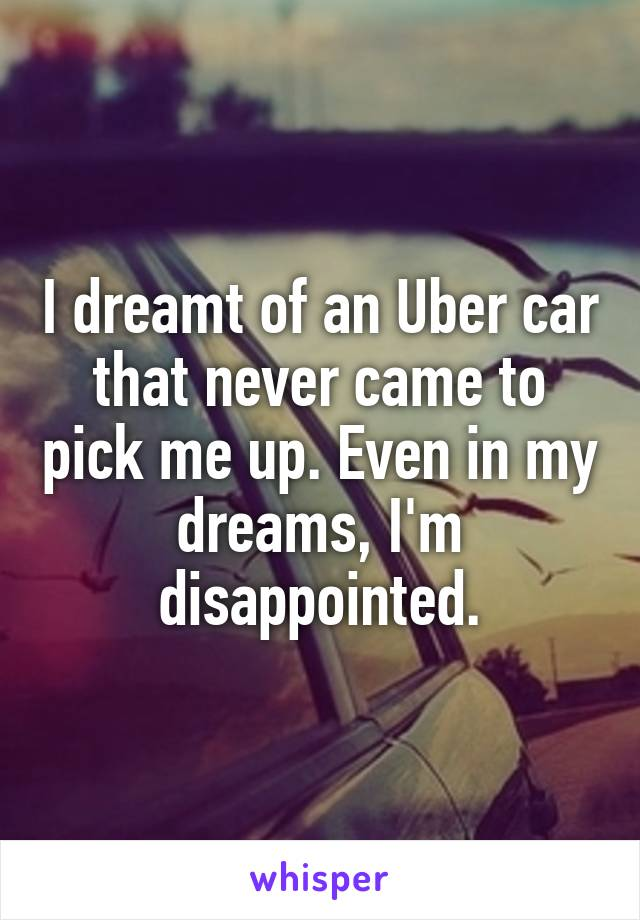 I dreamt of an Uber car that never came to pick me up. Even in my dreams, I'm disappointed.