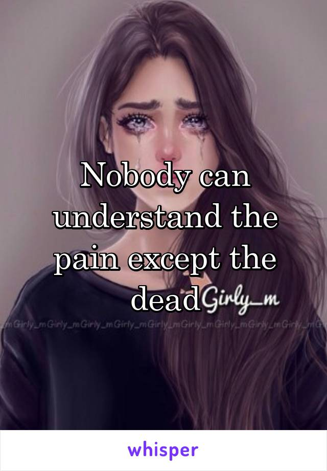 Nobody can understand the pain except the dead