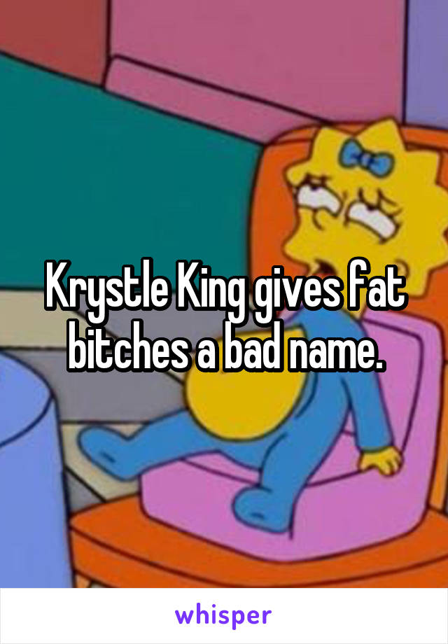 Krystle King gives fat bitches a bad name.