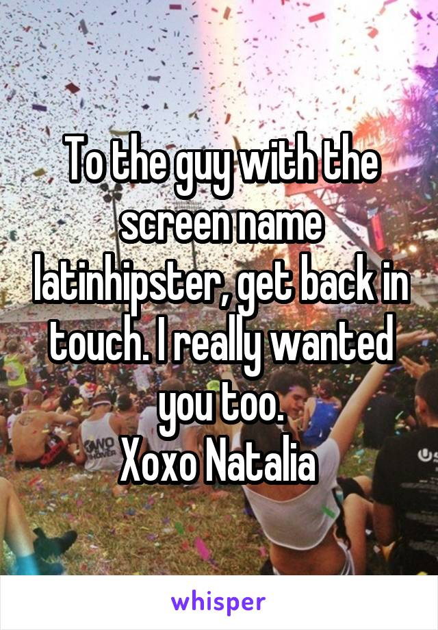 To the guy with the screen name latinhipster, get back in touch. I really wanted you too. Xoxo Natalia