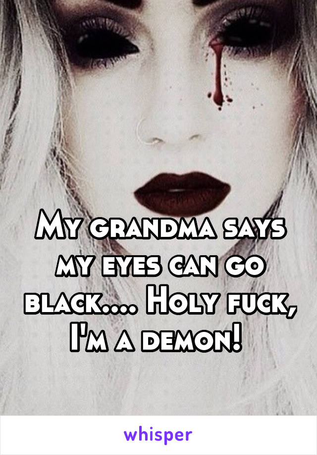 My grandma says my eyes can go black.... Holy fuck, I'm a demon!