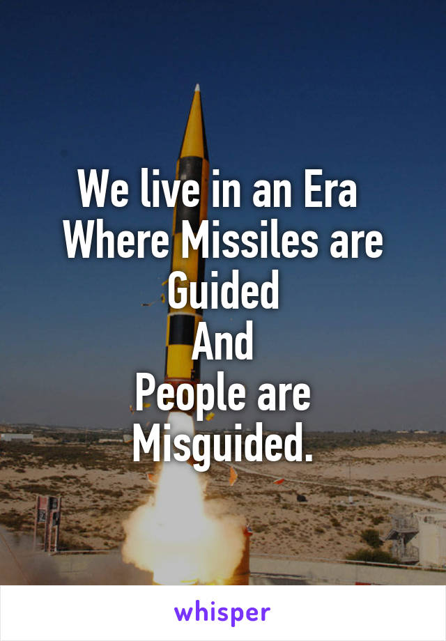 We live in an Era  Where Missiles are Guided And People are Misguided.