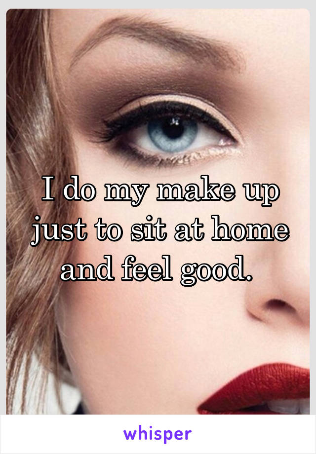 I do my make up just to sit at home and feel good.