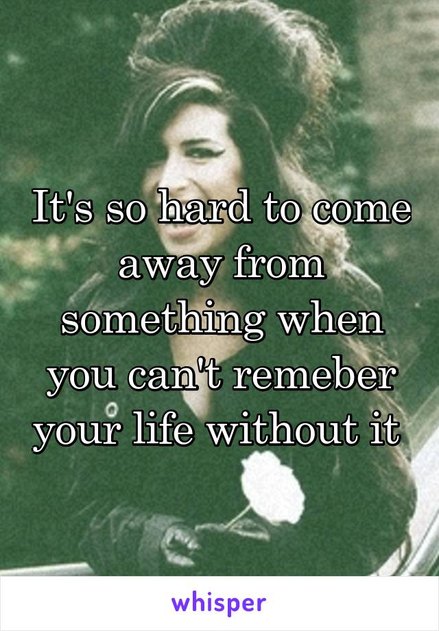 It's so hard to come away from something when you can't remeber your life without it